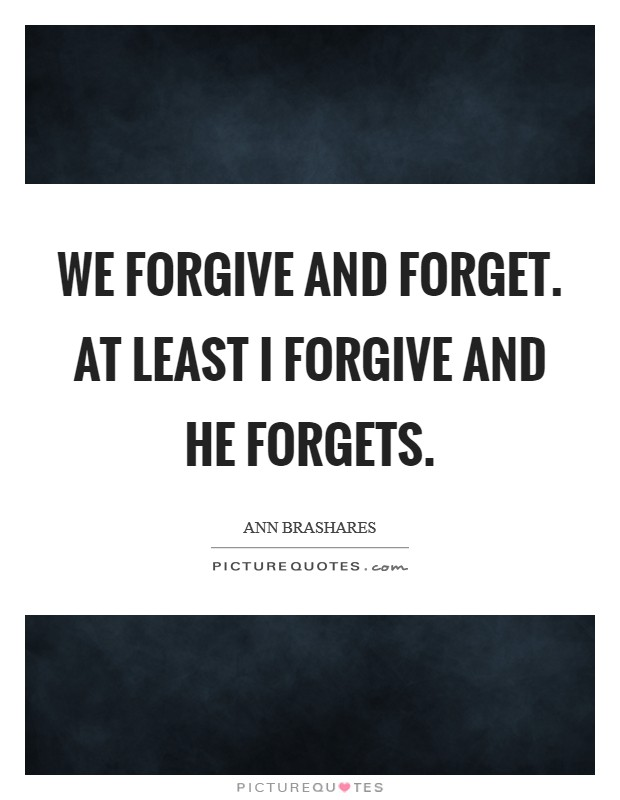 We forgive and forget. At least I forgive and he forgets Picture Quote #1
