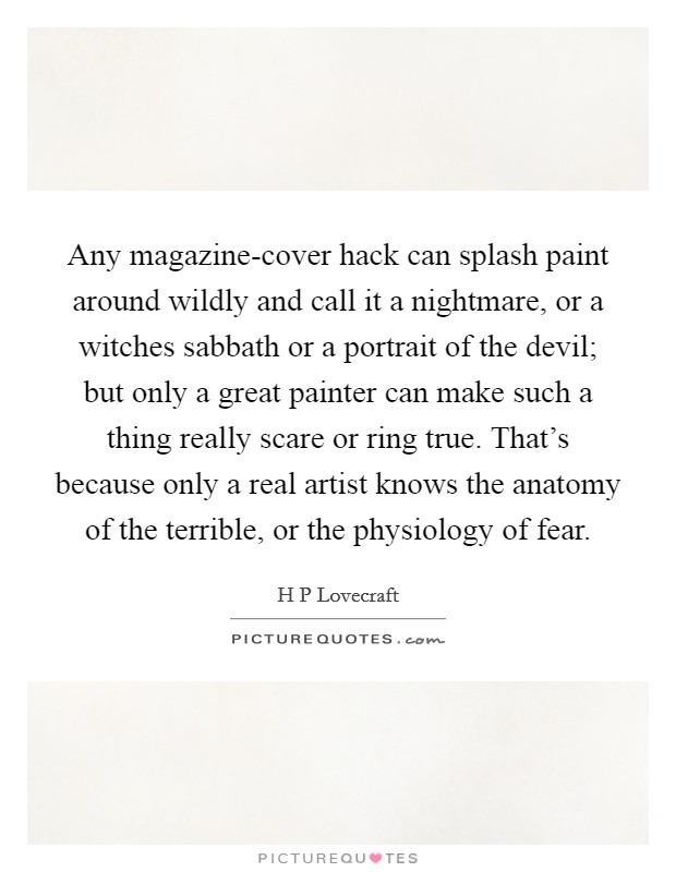Any magazine-cover hack can splash paint around wildly and call it a nightmare, or a witches sabbath or a portrait of the devil; but only a great painter can make such a thing really scare or ring true. That's because only a real artist knows the anatomy of the terrible, or the physiology of fear Picture Quote #1