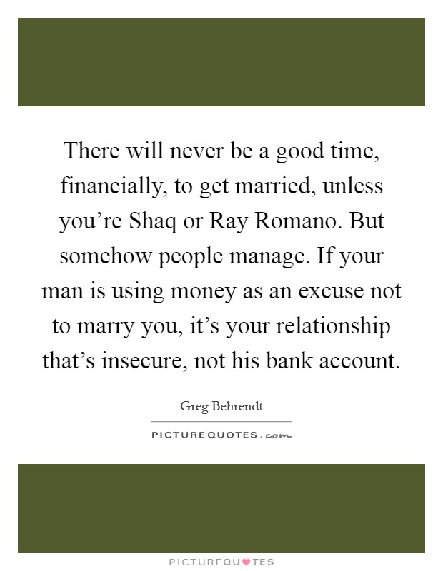 There will never be a good time, financially, to get married, unless you're Shaq or Ray Romano. But somehow people manage. If your man is using money as an excuse not to marry you, it's your relationship that's insecure, not his bank account Picture Quote #1