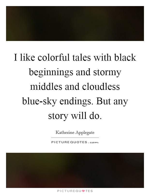 I like colorful tales with black beginnings and stormy middles and cloudless blue-sky endings. But any story will do Picture Quote #1