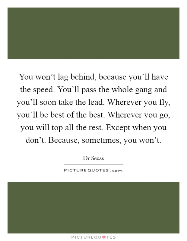 You won't lag behind, because you'll have the speed. You'll pass the whole gang and you'll soon take the lead. Wherever you fly, you'll be best of the best. Wherever you go, you will top all the rest. Except when you don't. Because, sometimes, you won't Picture Quote #1