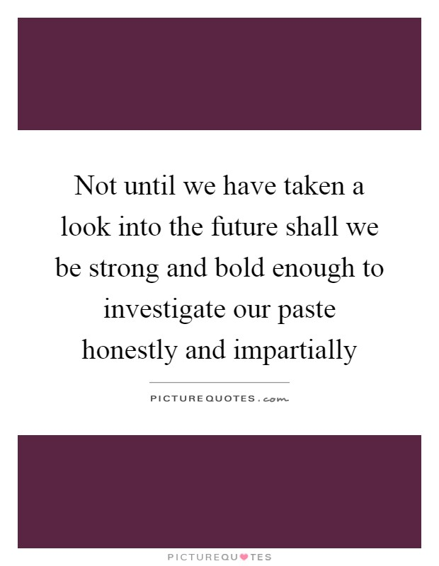Not until we have taken a look into the future shall we be strong and bold enough to investigate our paste honestly and impartially Picture Quote #1