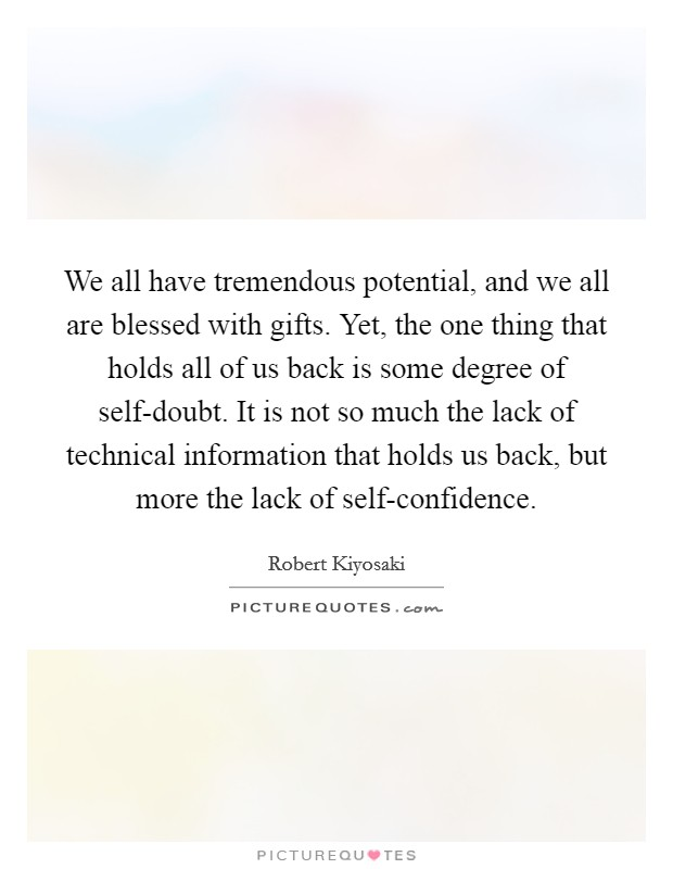 We all have tremendous potential, and we all are blessed with gifts. Yet, the one thing that holds all of us back is some degree of self-doubt. It is not so much the lack of technical information that holds us back, but more the lack of self-confidence Picture Quote #1