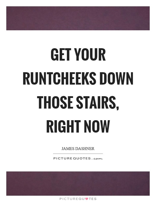 Get your runtcheeks down those stairs, right now Picture Quote #1