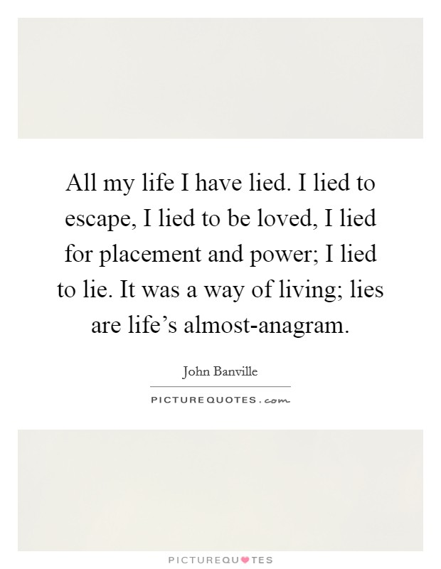All my life I have lied. I lied to escape, I lied to be loved, I lied for placement and power; I lied to lie. It was a way of living; lies are life's almost-anagram Picture Quote #1