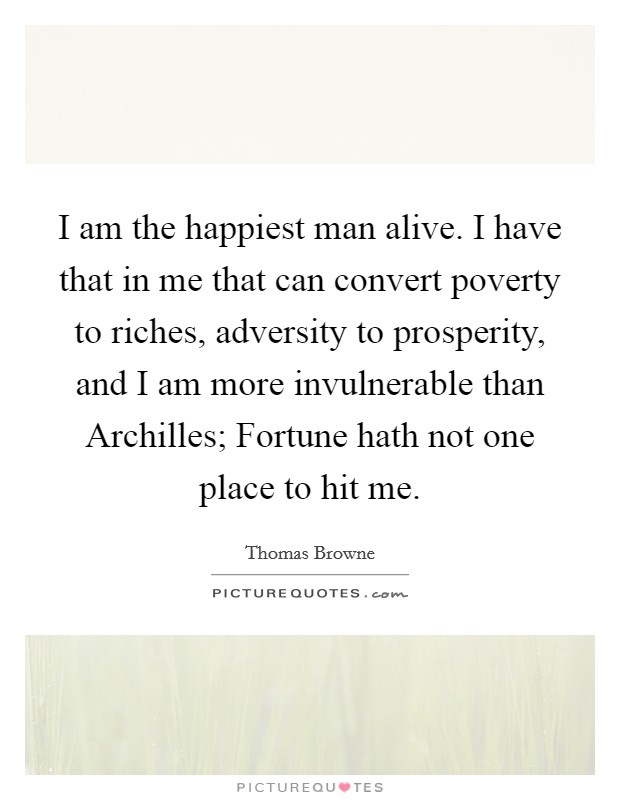 I am the happiest man alive. I have that in me that can convert poverty to riches, adversity to prosperity, and I am more invulnerable than Archilles; Fortune hath not one place to hit me Picture Quote #1