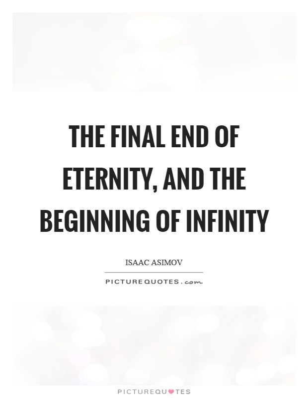 The final end of Eternity, and the beginning of Infinity Picture Quote #1