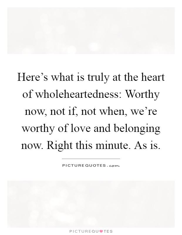 Here's what is truly at the heart of wholeheartedness: Worthy now, not if, not when, we're worthy of love and belonging now. Right this minute. As is Picture Quote #1