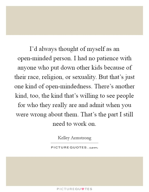 I'd always thought of myself as an open-minded person. I had no patience with anyone who put down other kids because of their race, religion, or sexuality. But that's just one kind of open-mindedness. There's another kind, too, the kind that's willing to see people for who they really are and admit when you were wrong about them. That's the part I still need to work on Picture Quote #1