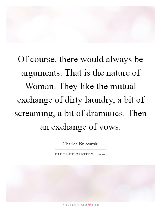 Of course, there would always be arguments. That is the nature of Woman. They like the mutual exchange of dirty laundry, a bit of screaming, a bit of dramatics. Then an exchange of vows Picture Quote #1