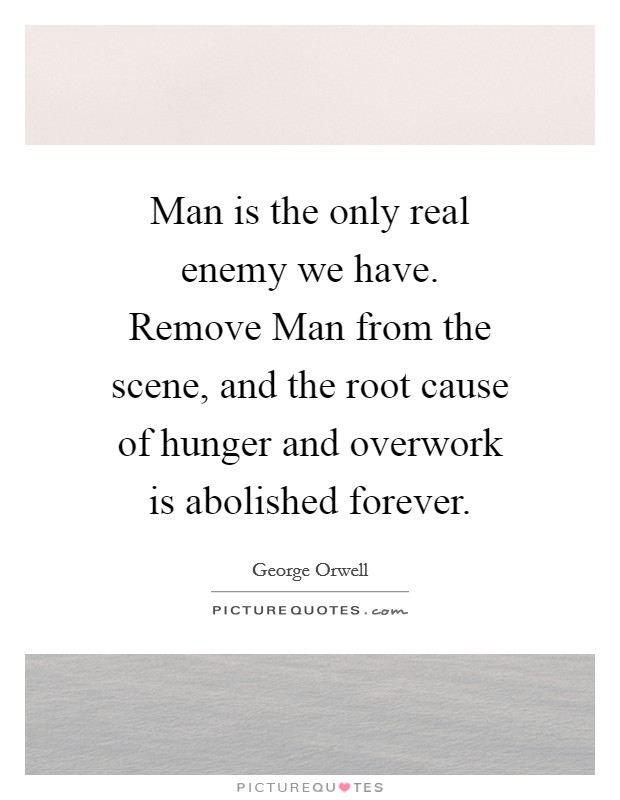 Man is the only real enemy we have. Remove Man from the scene, and the root cause of hunger and overwork is abolished forever Picture Quote #1