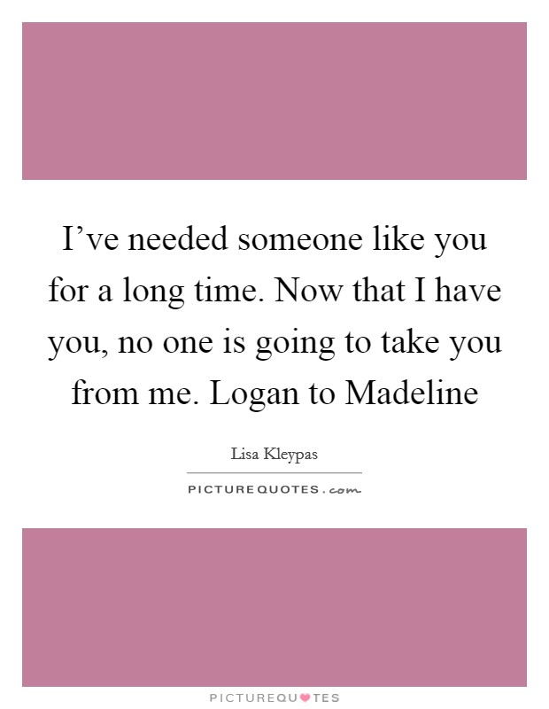 I've needed someone like you for a long time. Now that I have you, no one is going to take you from me. Logan to Madeline Picture Quote #1