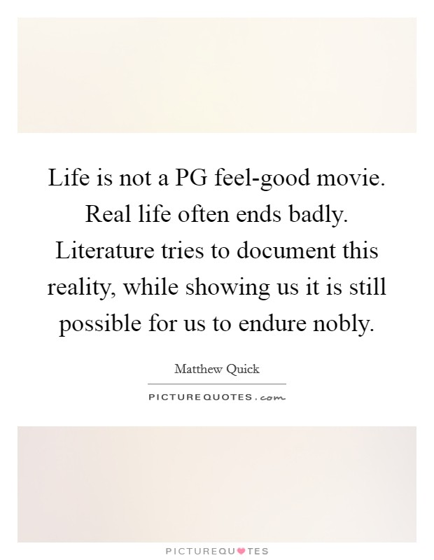 Life is not a PG feel-good movie. Real life often ends badly. Literature tries to document this reality, while showing us it is still possible for us to endure nobly Picture Quote #1