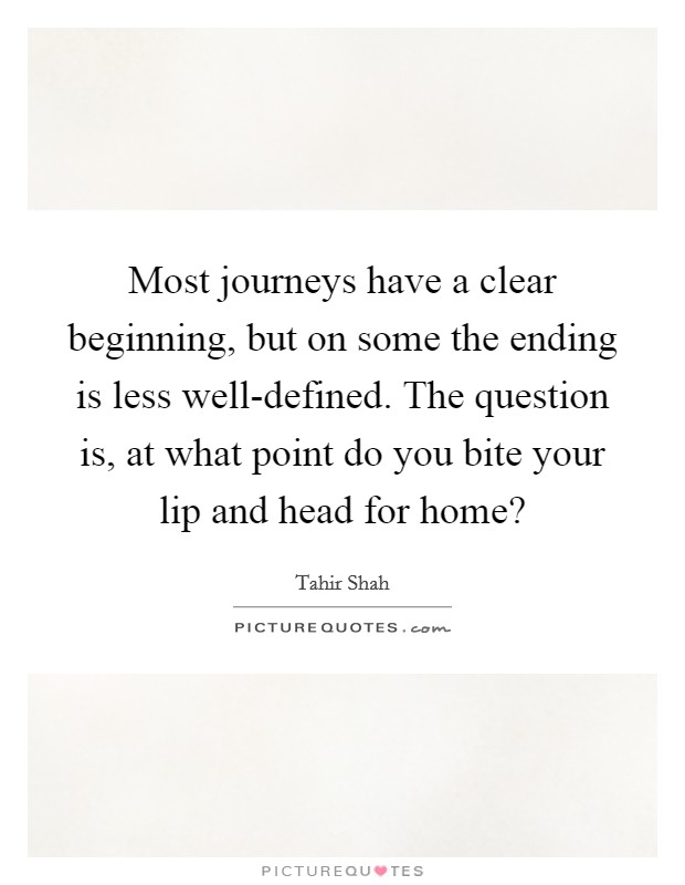 Most journeys have a clear beginning, but on some the ending is less well-defined. The question is, at what point do you bite your lip and head for home? Picture Quote #1