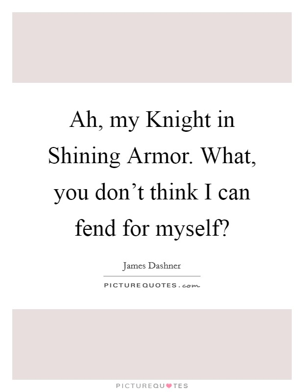 Ah, my Knight in Shining Armor. What, you don't think I can fend for myself? Picture Quote #1