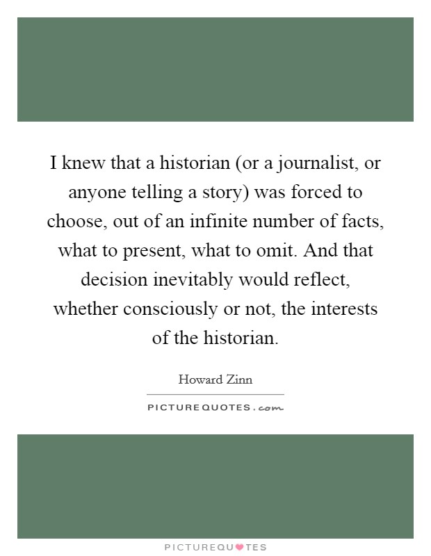 I knew that a historian (or a journalist, or anyone telling a story) was forced to choose, out of an infinite number of facts, what to present, what to omit. And that decision inevitably would reflect, whether consciously or not, the interests of the historian Picture Quote #1