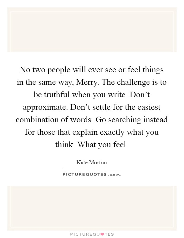 No two people will ever see or feel things in the same way, Merry. The challenge is to be truthful when you write. Don't approximate. Don't settle for the easiest combination of words. Go searching instead for those that explain exactly what you think. What you feel Picture Quote #1
