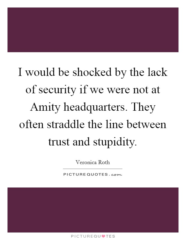 I would be shocked by the lack of security if we were not at Amity headquarters. They often straddle the line between trust and stupidity Picture Quote #1