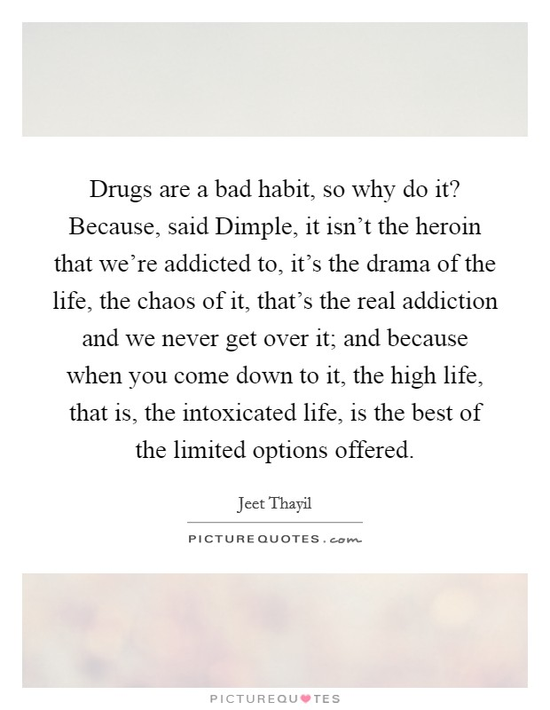 Drugs are a bad habit, so why do it? Because, said Dimple, it isn't the heroin that we're addicted to, it's the drama of the life, the chaos of it, that's the real addiction and we never get over it; and because when you come down to it, the high life, that is, the intoxicated life, is the best of the limited options offered Picture Quote #1