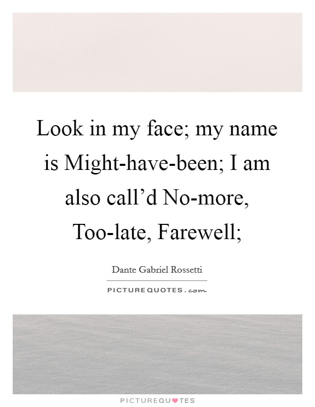 Look in my face; my name is Might-have-been; I am also call'd No-more, Too-late, Farewell; Picture Quote #1