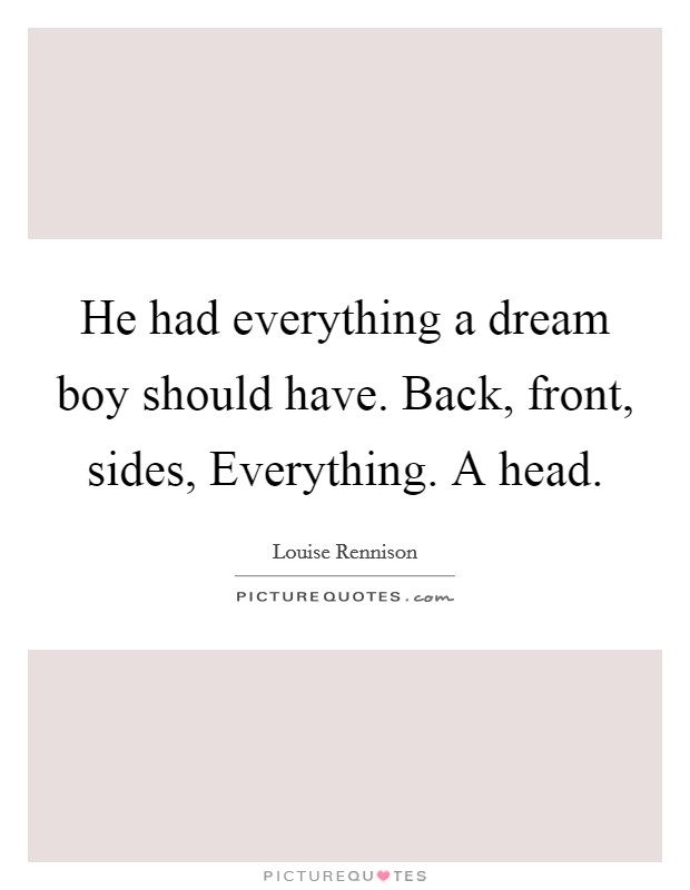 He had everything a dream boy should have. Back, front, sides, Everything. A head Picture Quote #1