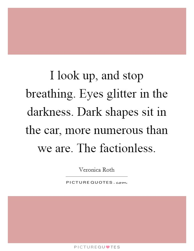 I look up, and stop breathing. Eyes glitter in the darkness. Dark shapes sit in the car, more numerous than we are. The factionless Picture Quote #1