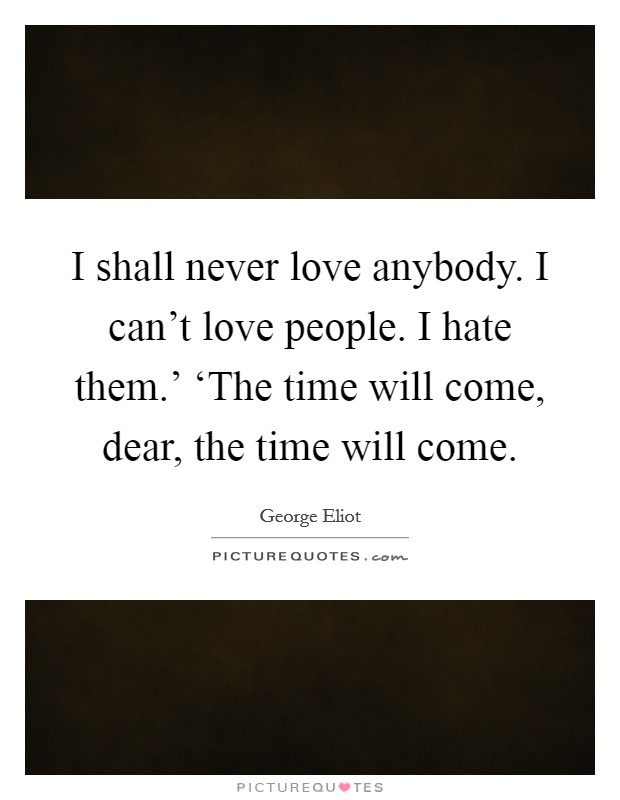 I shall never love anybody. I can't love people. I hate them.' 'The time will come, dear, the time will come Picture Quote #1