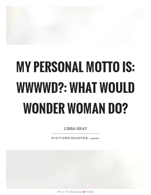 My personal motto is: WWWWD?: What Would Wonder Woman Do? Picture Quote #1