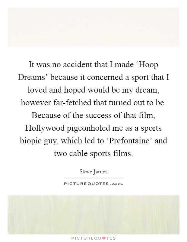It was no accident that I made 'Hoop Dreams' because it concerned a sport that I loved and hoped would be my dream, however far-fetched that turned out to be. Because of the success of that film, Hollywood pigeonholed me as a sports biopic guy, which led to 'Prefontaine' and two cable sports films Picture Quote #1