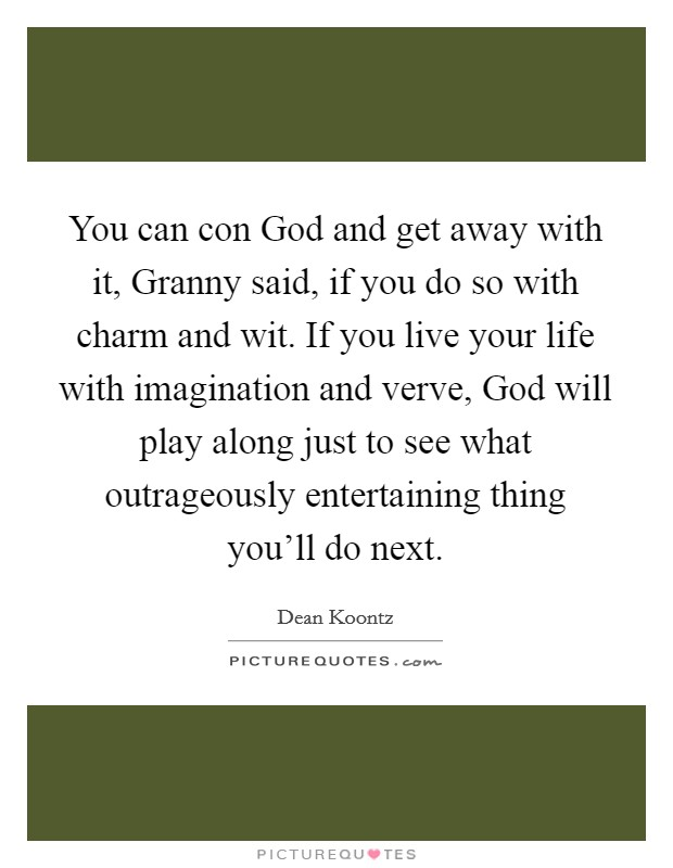 You can con God and get away with it, Granny said, if you do so with charm and wit. If you live your life with imagination and verve, God will play along just to see what outrageously entertaining thing you'll do next Picture Quote #1