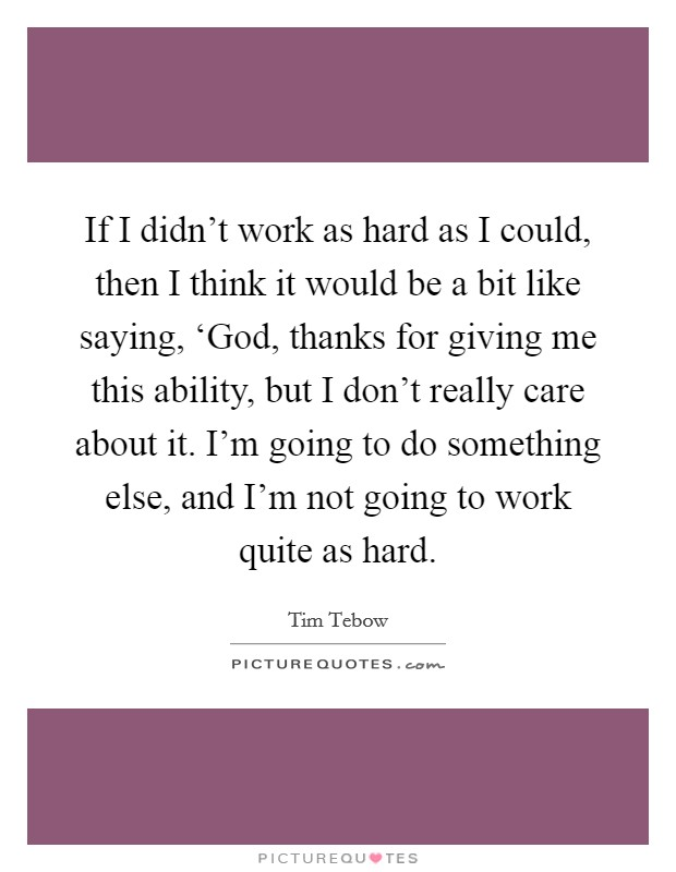 If I didn't work as hard as I could, then I think it would be a bit like saying, 'God, thanks for giving me this ability, but I don't really care about it. I'm going to do something else, and I'm not going to work quite as hard Picture Quote #1