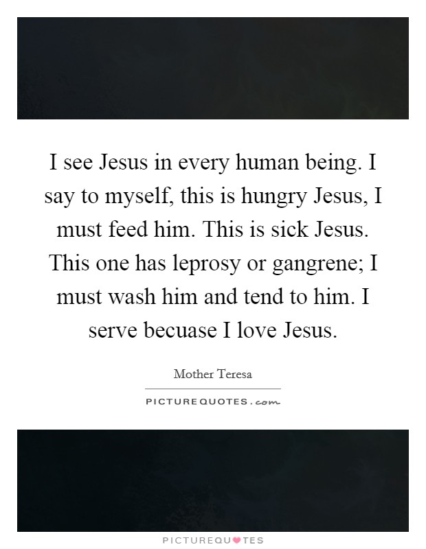 I see Jesus in every human being. I say to myself, this is hungry Jesus, I must feed him. This is sick Jesus. This one has leprosy or gangrene; I must wash him and tend to him. I serve becuase I love Jesus Picture Quote #1