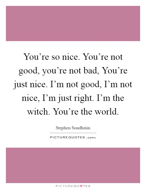 You're so nice. You're not good, you're not bad, You're just nice. I'm not good, I'm not nice, I'm just right. I'm the witch. You're the world Picture Quote #1