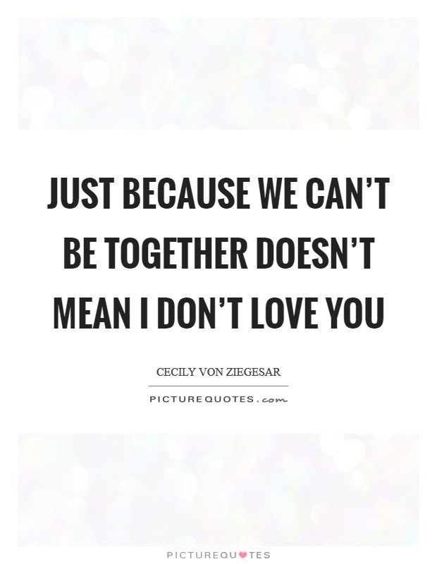 Just because we can't be together doesn't mean I don't love you Picture Quote #1