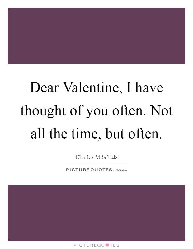 Dear Valentine, I have thought of you often. Not all the time, but often Picture Quote #1