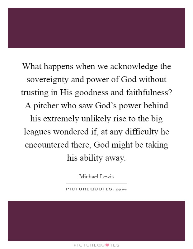 What happens when we acknowledge the sovereignty and power of God without trusting in His goodness and faithfulness? A pitcher who saw God's power behind his extremely unlikely rise to the big leagues wondered if, at any difficulty he encountered there, God might be taking his ability away Picture Quote #1