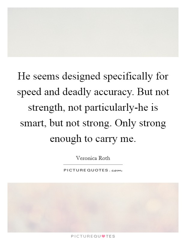 He seems designed specifically for speed and deadly accuracy. But not strength, not particularly-he is smart, but not strong. Only strong enough to carry me Picture Quote #1