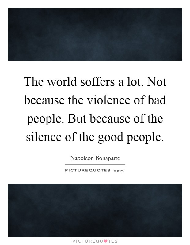 The world soffers a lot. Not because the violence of bad people. But because of the silence of the good people Picture Quote #1