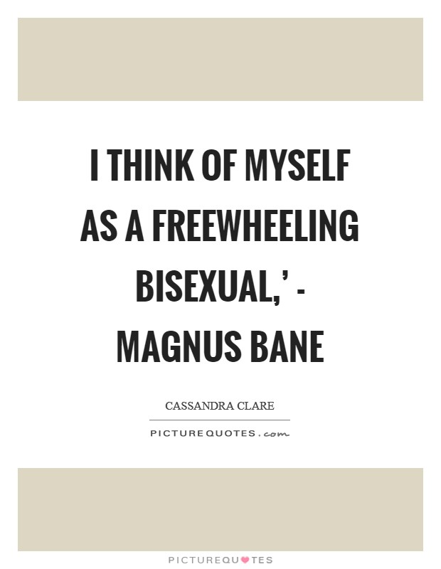 I think of myself as a freewheeling bisexual,' - Magnus Bane Picture Quote #1