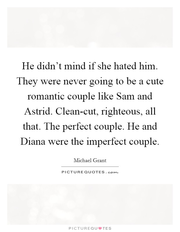 He didn't mind if she hated him. They were never going to be a cute romantic couple like Sam and Astrid. Clean-cut, righteous, all that. The perfect couple. He and Diana were the imperfect couple Picture Quote #1