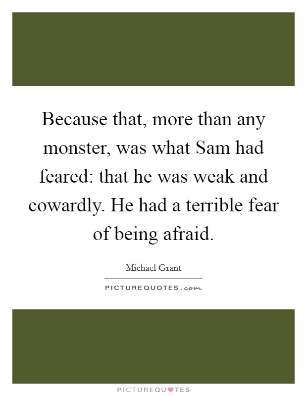 Because that, more than any monster, was what Sam had feared: that he was weak and cowardly. He had a terrible fear of being afraid Picture Quote #1