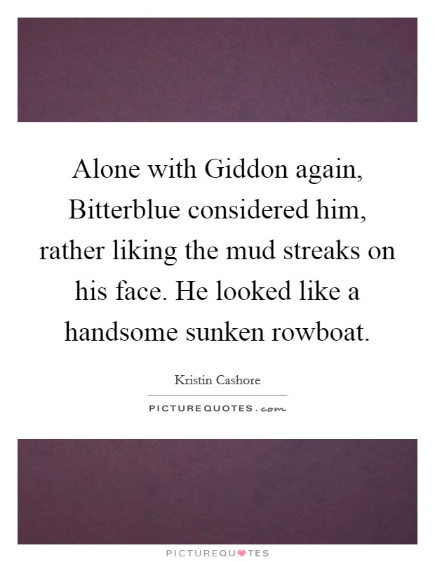 Alone with Giddon again, Bitterblue considered him, rather liking the mud streaks on his face. He looked like a handsome sunken rowboat Picture Quote #1