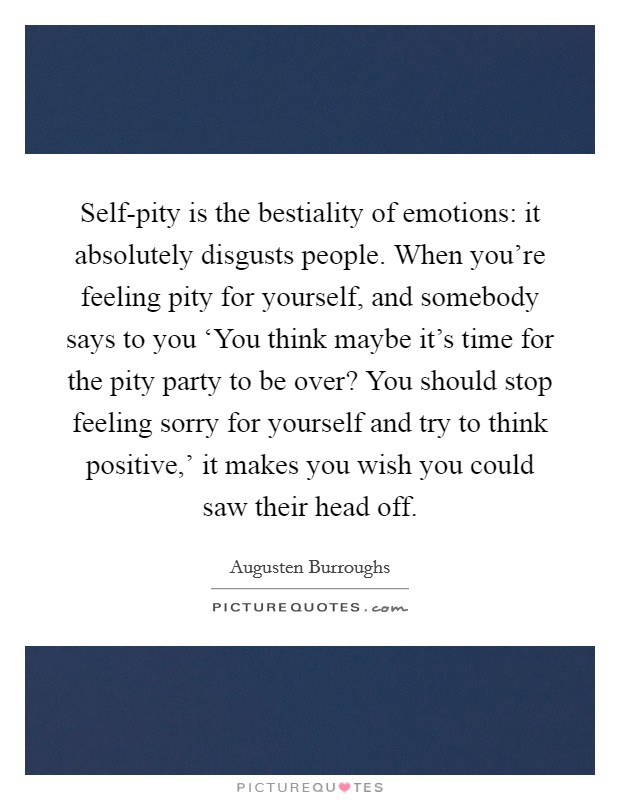 Self-pity is the bestiality of emotions: it absolutely disgusts people. When you're feeling pity for yourself, and somebody says to you 'You think maybe it's time for the pity party to be over? You should stop feeling sorry for yourself and try to think positive,' it makes you wish you could saw their head off Picture Quote #1