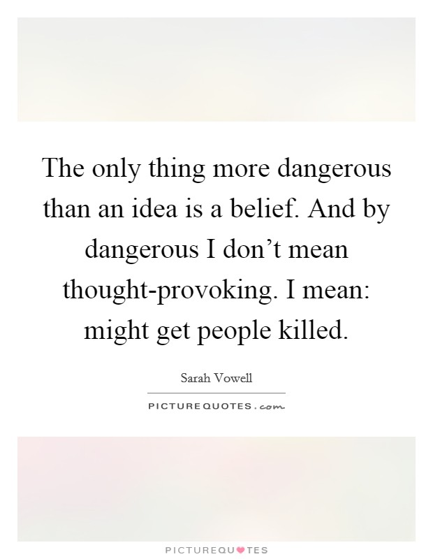 The only thing more dangerous than an idea is a belief. And by dangerous I don't mean thought-provoking. I mean: might get people killed Picture Quote #1
