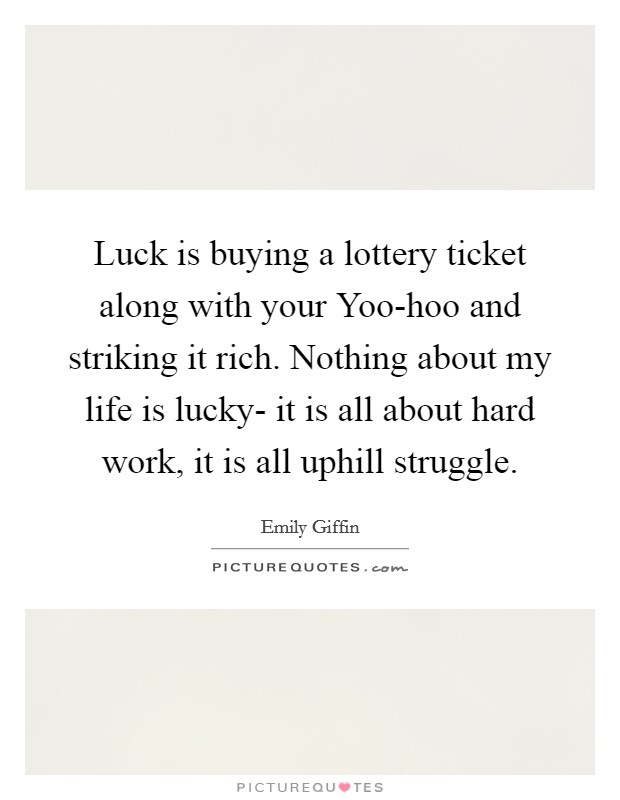 Luck is buying a lottery ticket along with your Yoo-hoo and striking it rich. Nothing about my life is lucky- it is all about hard work, it is all uphill struggle Picture Quote #1