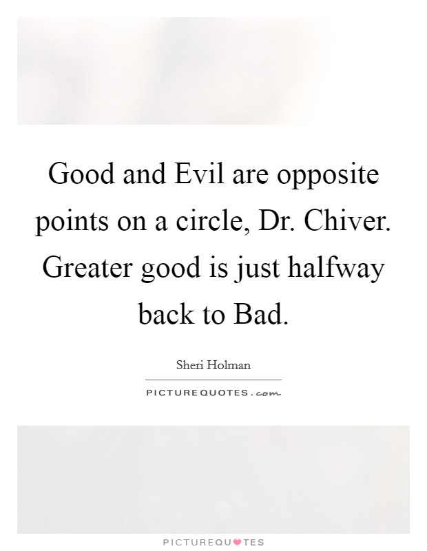Good and Evil are opposite points on a circle, Dr. Chiver. Greater good is just halfway back to Bad Picture Quote #1