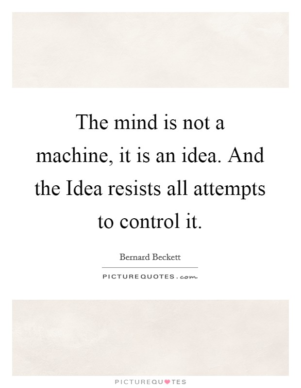 The mind is not a machine, it is an idea. And the Idea resists all attempts to control it Picture Quote #1