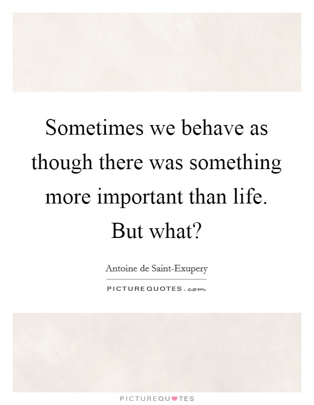 Sometimes we behave as though there was something more important than life. But what? Picture Quote #1
