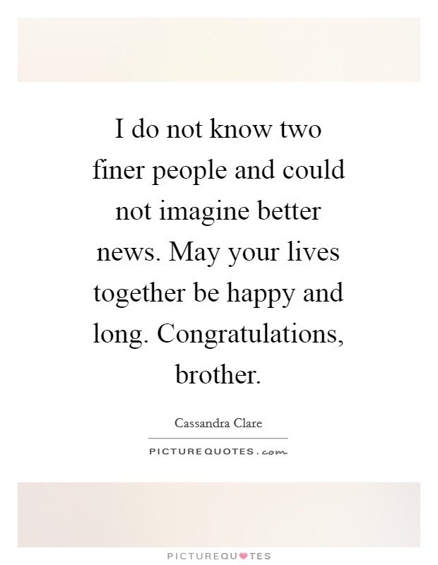 I do not know two finer people and could not imagine better news. May your lives together be happy and long. Congratulations, brother Picture Quote #1