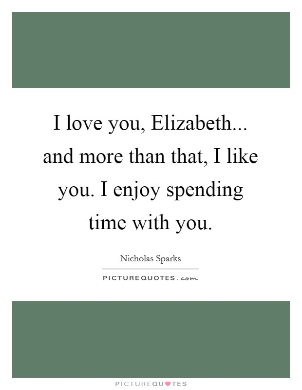 I love you, Elizabeth... and more than that, I like you. I enjoy spending time with you Picture Quote #1